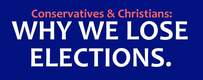 Why we lose elections - Christians and Conservatives